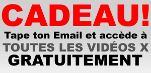 Cadeau ! Tape ton Email et accde  toutes les vidos X immdiatement